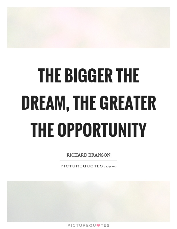 The bigger the dream, the greater the opportunity Picture Quote #1