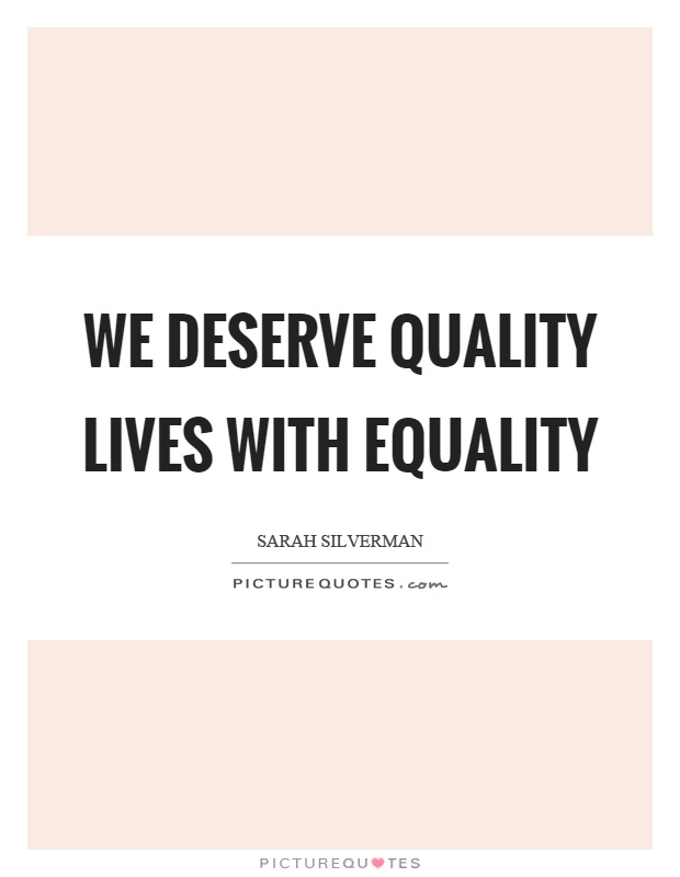 We deserve quality lives with equality Picture Quote #1
