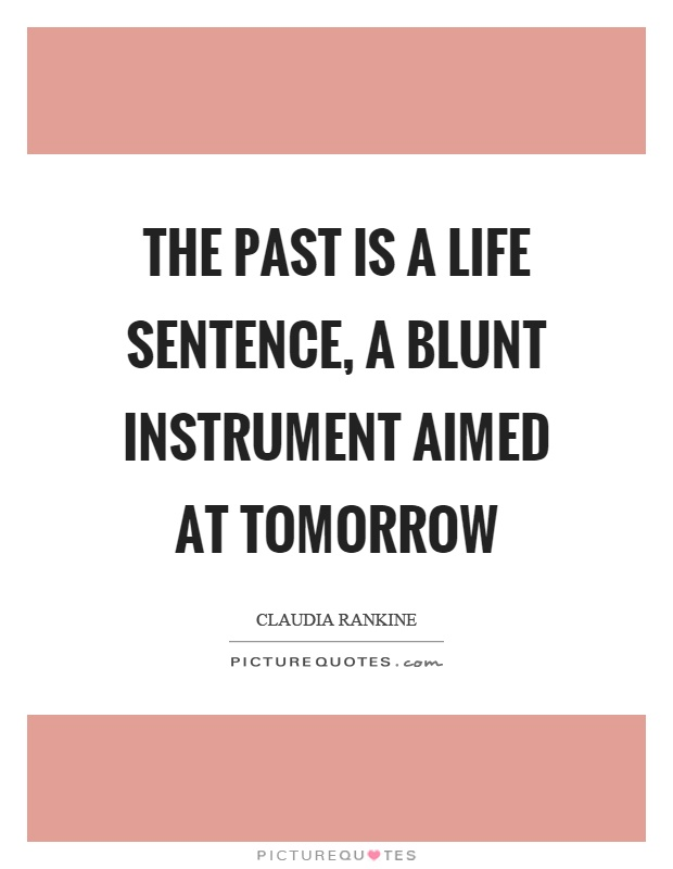The past is a life sentence, a blunt instrument aimed at tomorrow Picture Quote #1