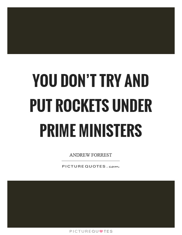 You don't try and put rockets under prime ministers Picture Quote #1