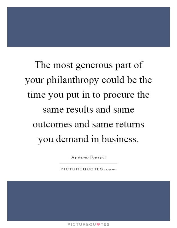 The most generous part of your philanthropy could be the time you put in to procure the same results and same outcomes and same returns you demand in business Picture Quote #1