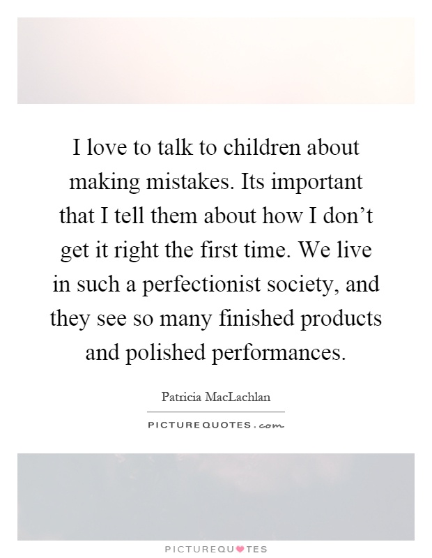 I love to talk to children about making mistakes. Its important that I tell them about how I don't get it right the first time. We live in such a perfectionist society, and they see so many finished products and polished performances Picture Quote #1