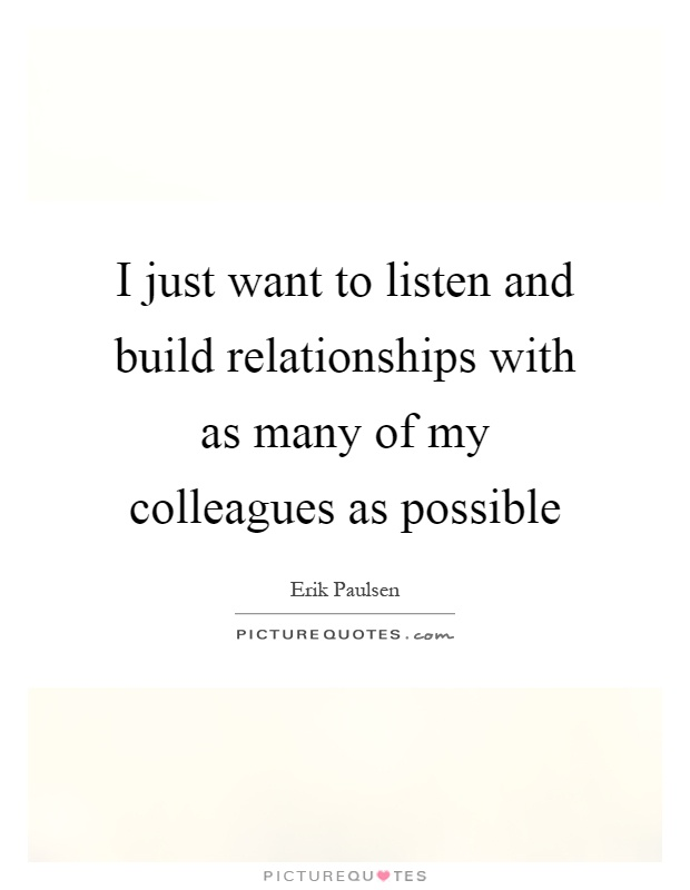 I just want to listen and build relationships with as many of my colleagues as possible Picture Quote #1