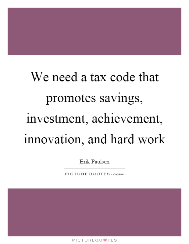 We need a tax code that promotes savings, investment, achievement, innovation, and hard work Picture Quote #1
