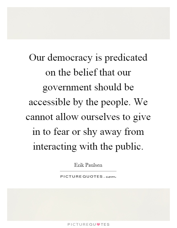 Our democracy is predicated on the belief that our government should be accessible by the people. We cannot allow ourselves to give in to fear or shy away from interacting with the public Picture Quote #1
