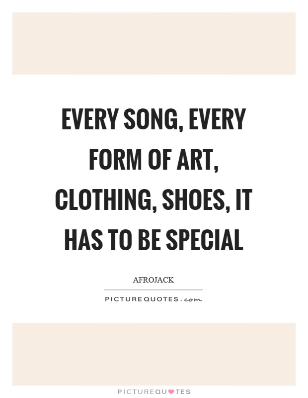 Every song, every form of art, clothing, shoes, it has to be special Picture Quote #1