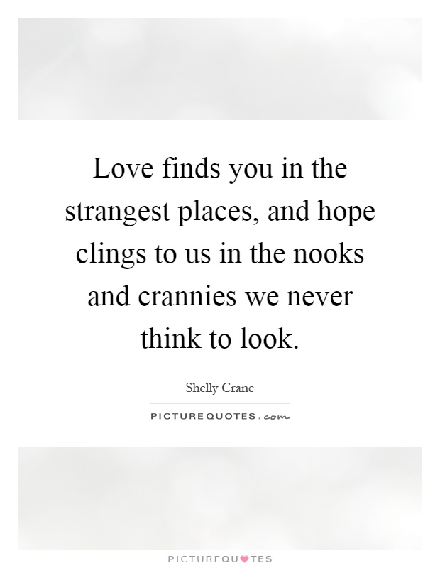 Love finds you in the strangest places, and hope clings to us in the nooks and crannies we never think to look Picture Quote #1