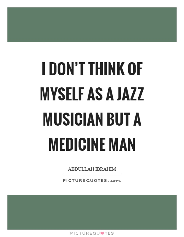 I don't think of myself as a jazz musician but a medicine man Picture Quote #1