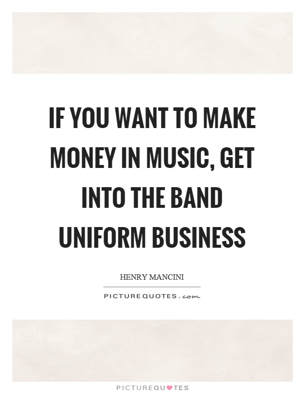 If you want to make money in music, get into the band uniform business Picture Quote #1