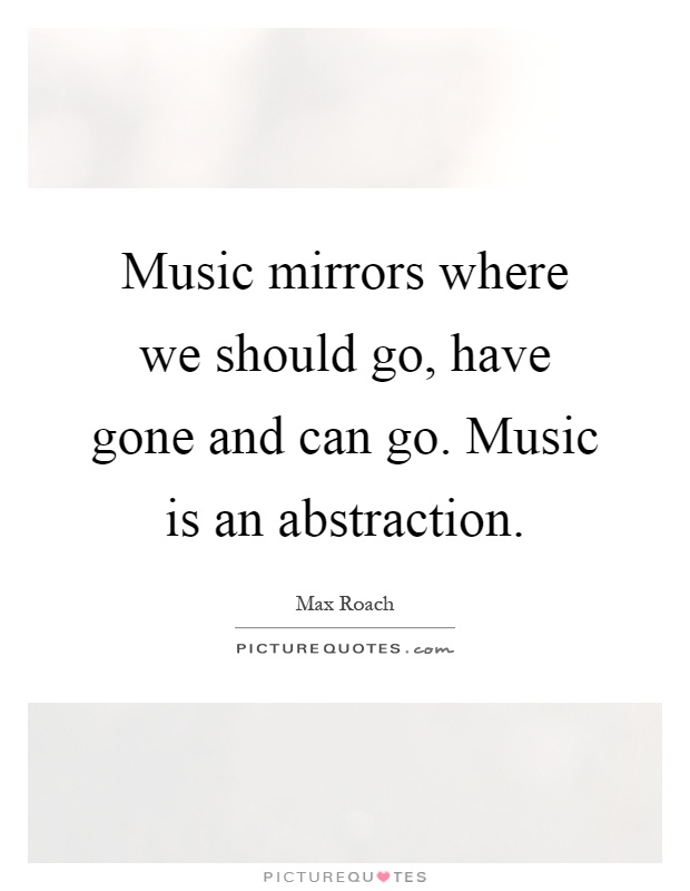 Music mirrors where we should go, have gone and can go. Music is an abstraction Picture Quote #1