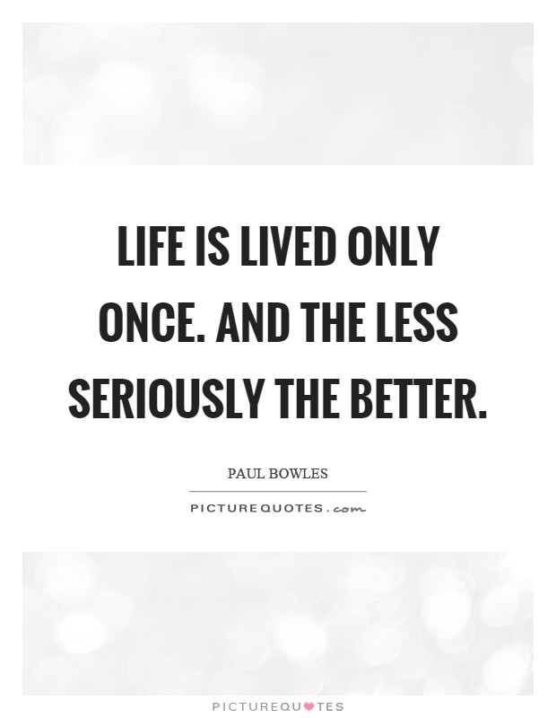 Life is lived only once. And the less seriously the better Picture Quote #1