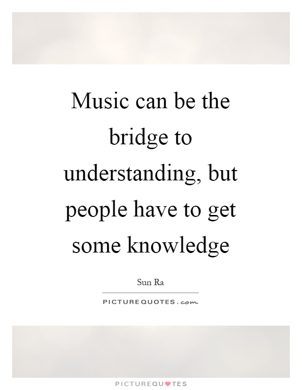 Music can be the bridge to understanding, but people have to get some knowledge Picture Quote #1