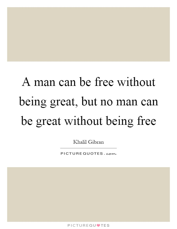 A man can be free without being great, but no man can be great without being free Picture Quote #1