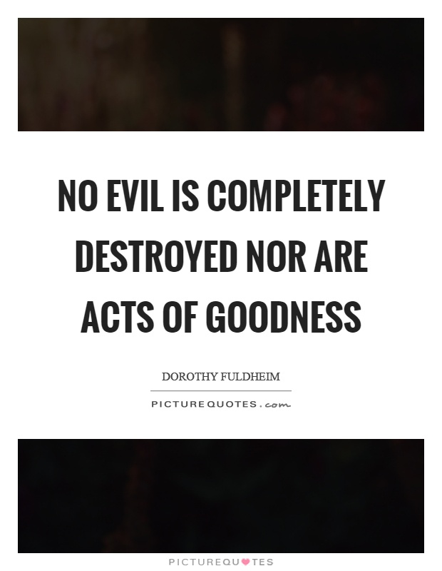 No evil is completely destroyed nor are acts of goodness Picture Quote #1