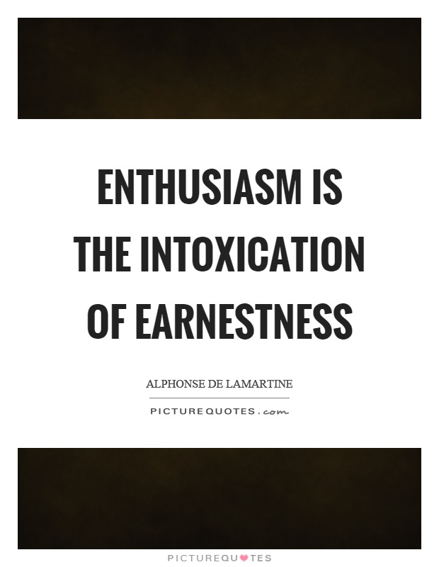 Enthusiasm is the intoxication of earnestness Picture Quote #1