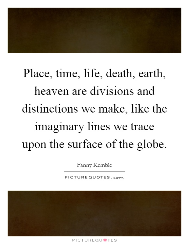 Place, time, life, death, earth, heaven are divisions and distinctions we make, like the imaginary lines we trace upon the surface of the globe Picture Quote #1