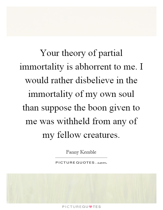 Your theory of partial immortality is abhorrent to me. I would rather disbelieve in the immortality of my own soul than suppose the boon given to me was withheld from any of my fellow creatures Picture Quote #1