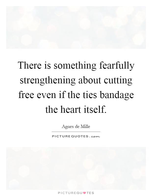 There is something fearfully strengthening about cutting free even if the ties bandage the heart itself Picture Quote #1