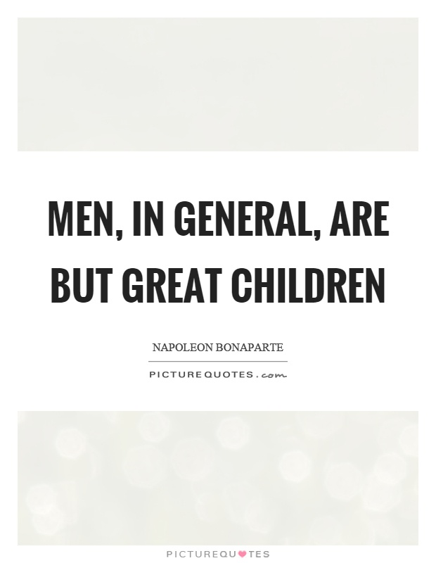 Men, in general, are but great children Picture Quote #1