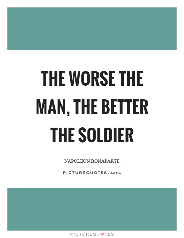 The worse the man, the better the soldier Picture Quote #1