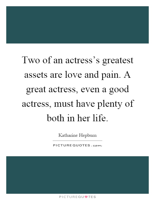 Two of an actress's greatest assets are love and pain. A great actress, even a good actress, must have plenty of both in her life Picture Quote #1
