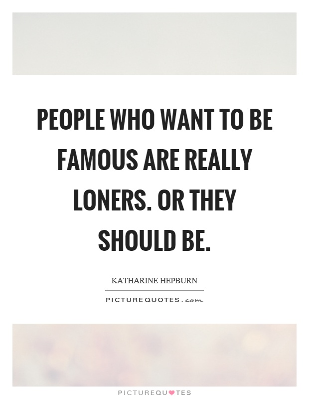 People who want to be famous are really loners. Or they should be Picture Quote #1