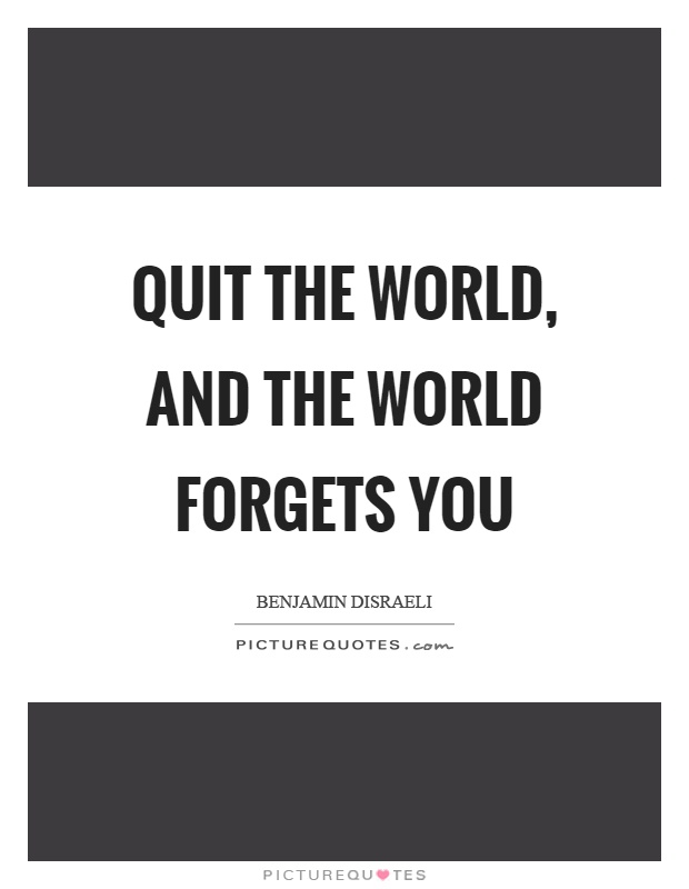 Quit the world, and the world forgets you Picture Quote #1