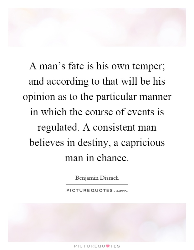 A man's fate is his own temper; and according to that will be his opinion as to the particular manner in which the course of events is regulated. A consistent man believes in destiny, a capricious man in chance Picture Quote #1