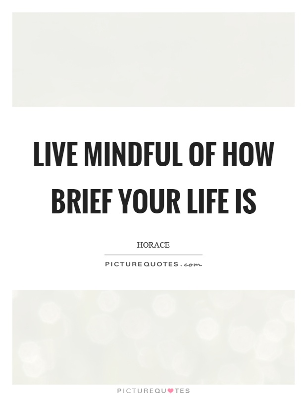Live mindful of how brief your life is Picture Quote #1