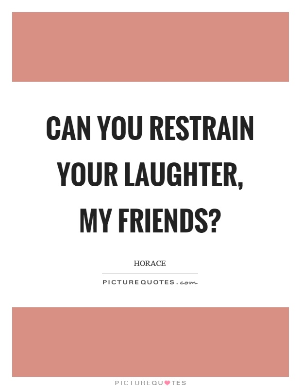 Can you restrain your laughter, my friends? Picture Quote #1
