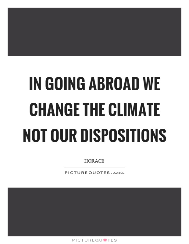 In going abroad we change the climate not our dispositions Picture Quote #1