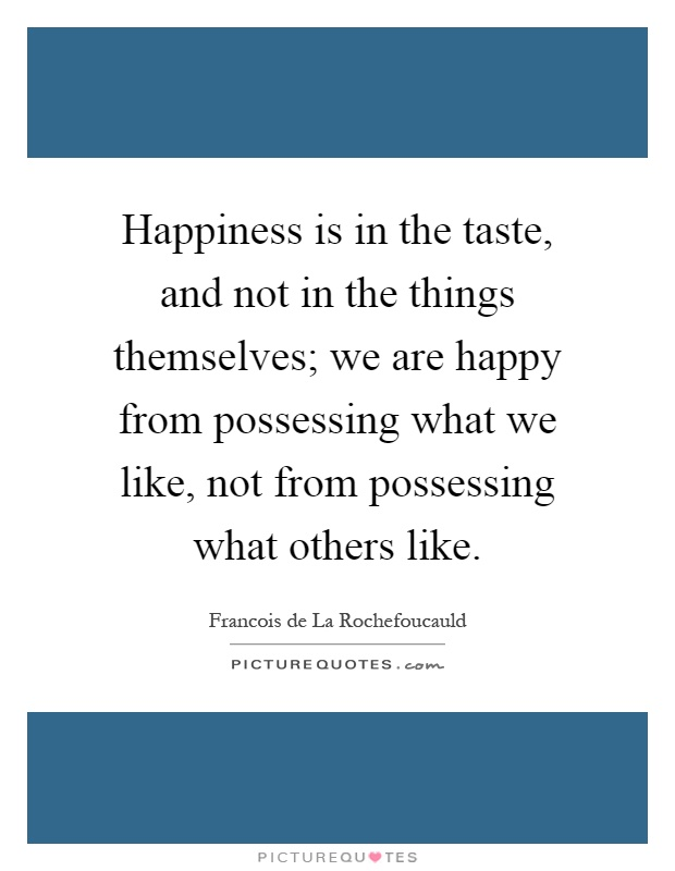 Happiness is in the taste, and not in the things themselves; we are happy from possessing what we like, not from possessing what others like Picture Quote #1