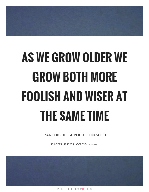 As we grow older we grow both more foolish and wiser at the same time Picture Quote #1