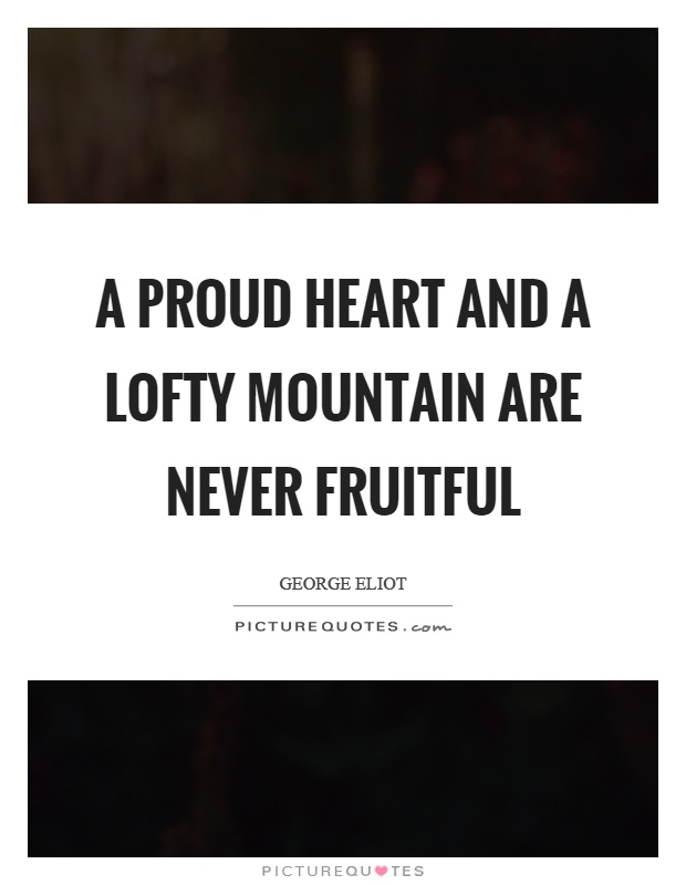 A proud heart and a lofty mountain are never fruitful Picture Quote #1