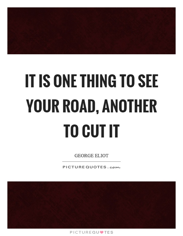 It is one thing to see your road, another to cut it Picture Quote #1