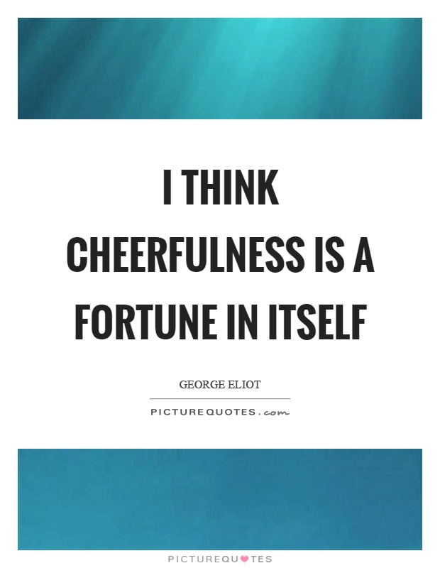 I think cheerfulness is a fortune in itself Picture Quote #1
