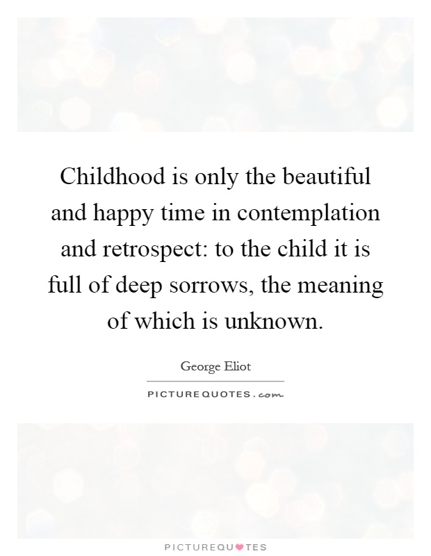 Childhood is only the beautiful and happy time in contemplation and retrospect: to the child it is full of deep sorrows, the meaning of which is unknown Picture Quote #1