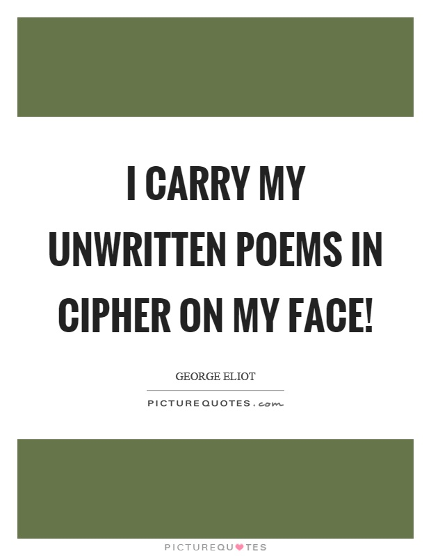 I carry my unwritten poems in cipher on my face! Picture Quote #1