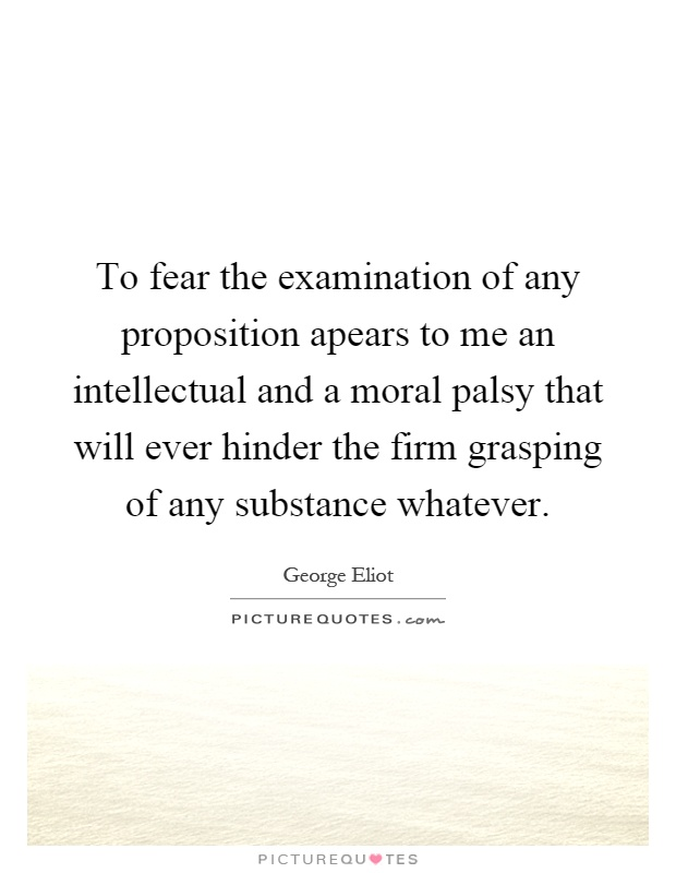 To fear the examination of any proposition apears to me an intellectual and a moral palsy that will ever hinder the firm grasping of any substance whatever Picture Quote #1