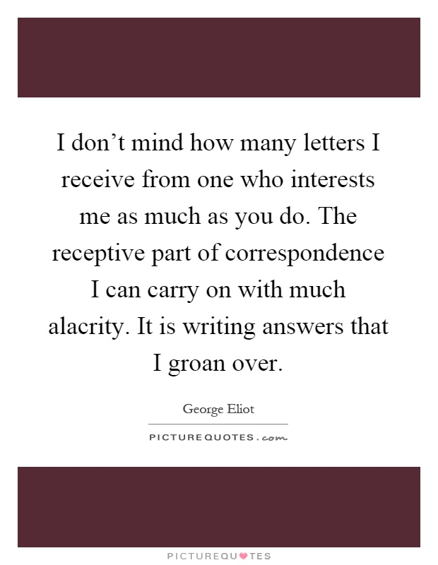 I don't mind how many letters I receive from one who interests me as much as you do. The receptive part of correspondence I can carry on with much alacrity. It is writing answers that I groan over Picture Quote #1