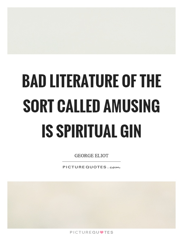 Bad literature of the sort called amusing is spiritual gin Picture Quote #1