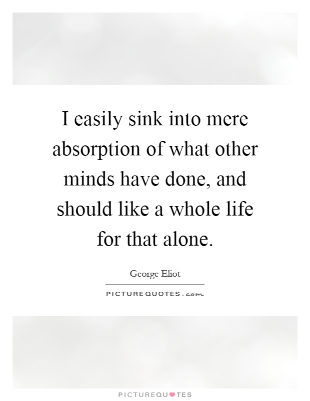 I easily sink into mere absorption of what other minds have done, and should like a whole life for that alone Picture Quote #1