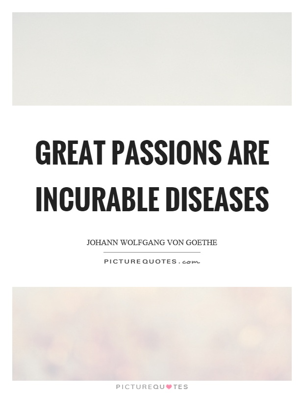 Great passions are incurable diseases Picture Quote #1