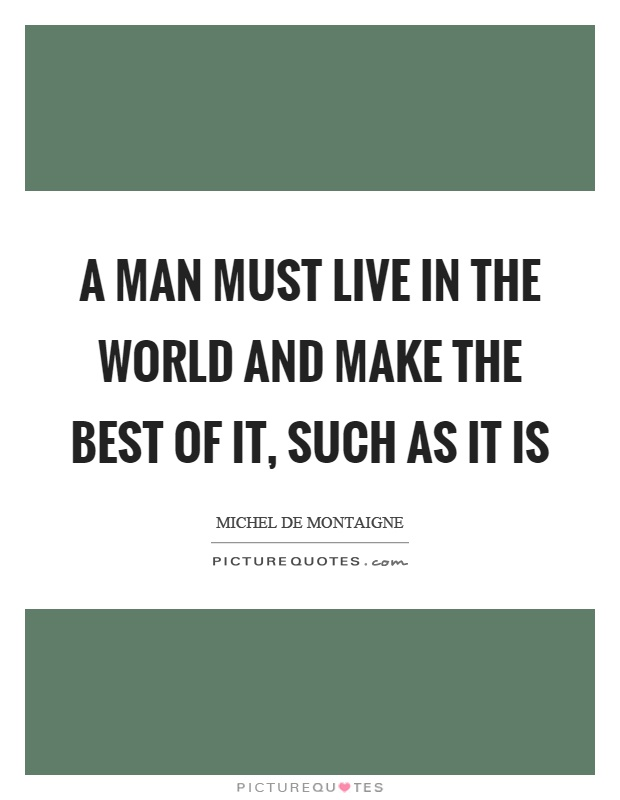 A man must live in the world and make the best of it, such as it is Picture Quote #1