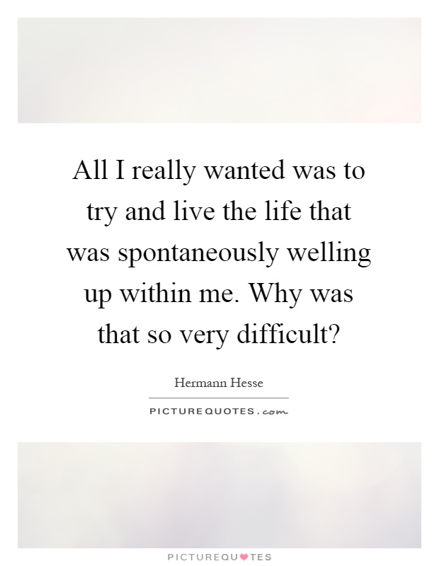 All I really wanted was to try and live the life that was spontaneously welling up within me. Why was that so very difficult? Picture Quote #1
