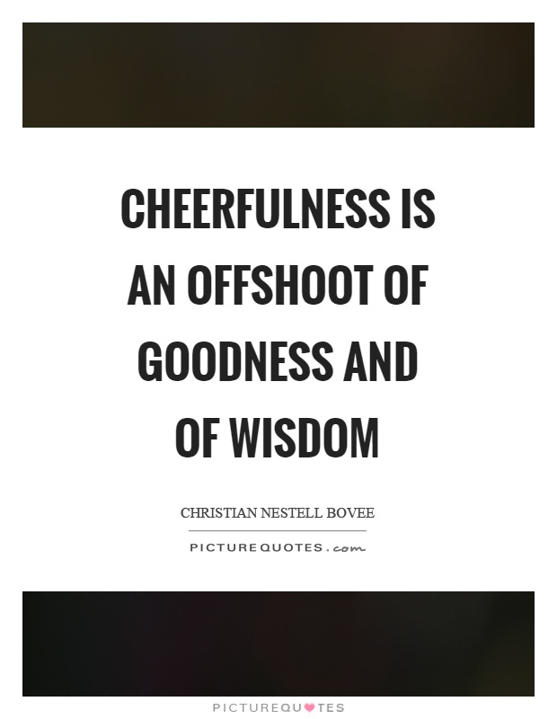 Cheerfulness is an offshoot of goodness and of wisdom Picture Quote #1