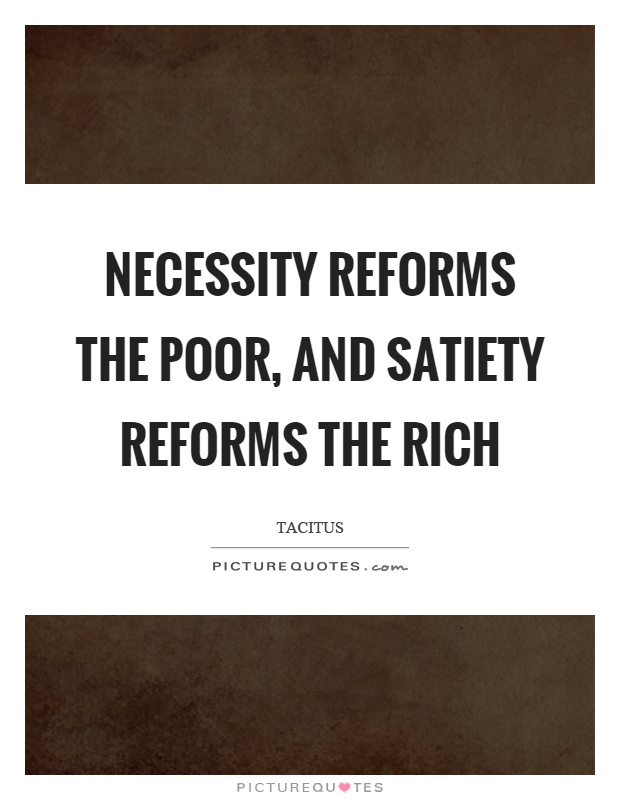 Necessity reforms the poor, and satiety reforms the rich Picture Quote #1