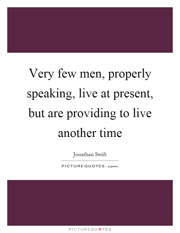 Very few men, properly speaking, live at present, but are providing to live another time Picture Quote #1