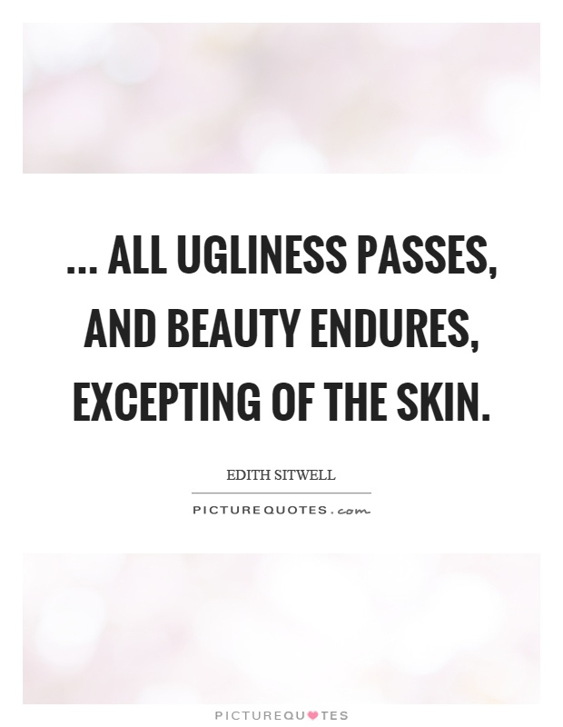 ... all ugliness passes, and beauty endures, excepting of the skin Picture Quote #1