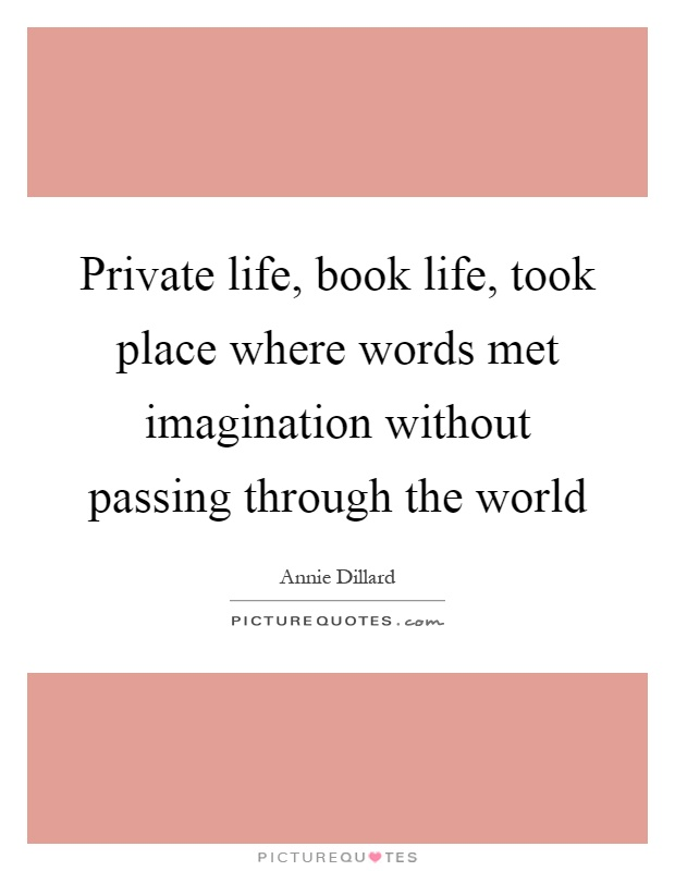 Private life, book life, took place where words met imagination without passing through the world Picture Quote #1